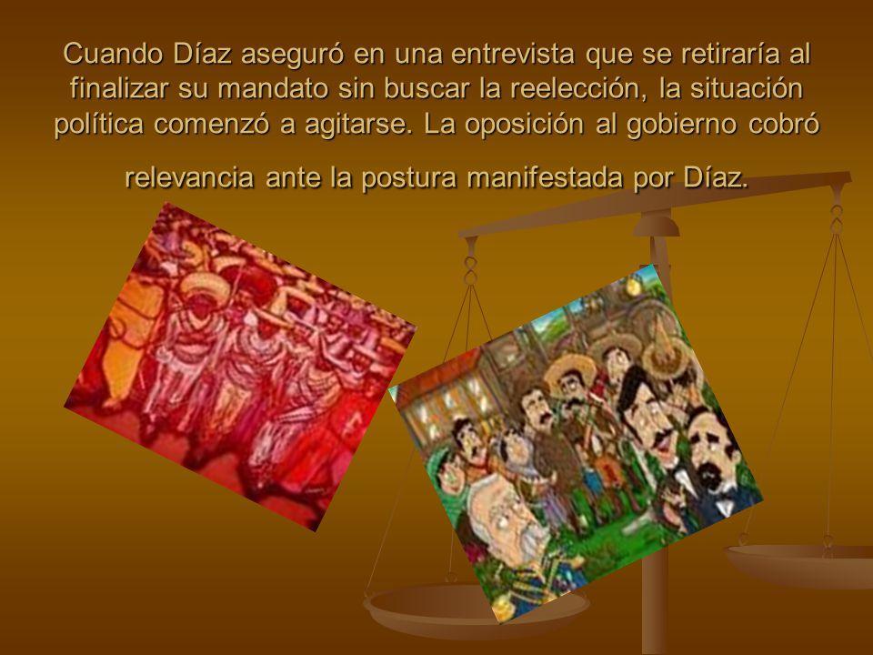 Cuando Díaz aseguró en una entrevista que se retiraría al finalizar su mandato sin buscar la reelección, la situación política comenzó a agitarse.