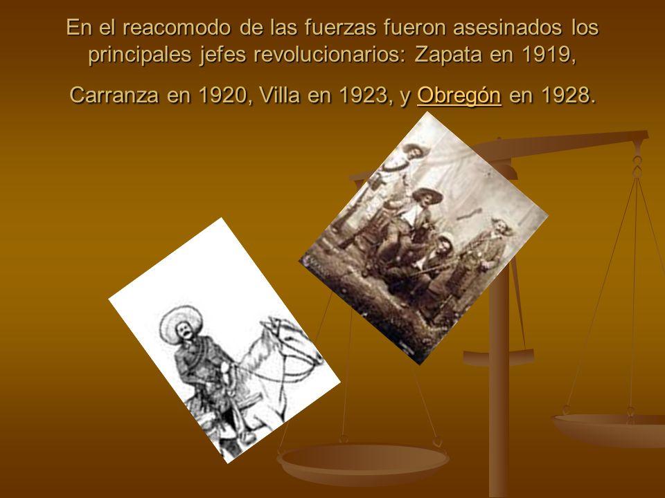 En el reacomodo de las fuerzas fueron asesinados los principales jefes revolucionarios: Zapata en 1919, Carranza en 1920, Villa en 1923, y Obregón en 1928.