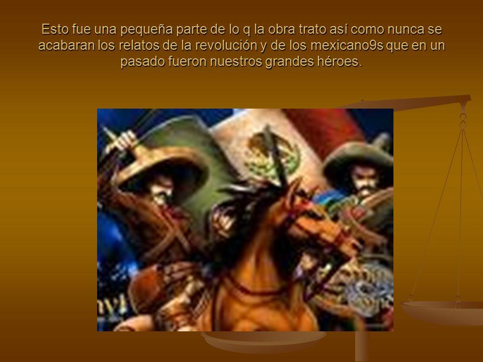 Esto fue una pequeña parte de lo q la obra trato así como nunca se acabaran los relatos de la revolución y de los mexicano9s que en un pasado fueron nuestros grandes héroes.