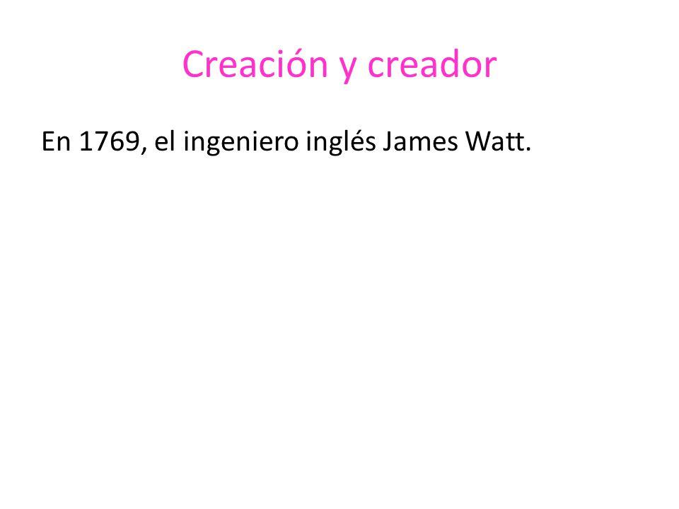 Creación y creador En 1769, el ingeniero inglés James Watt.