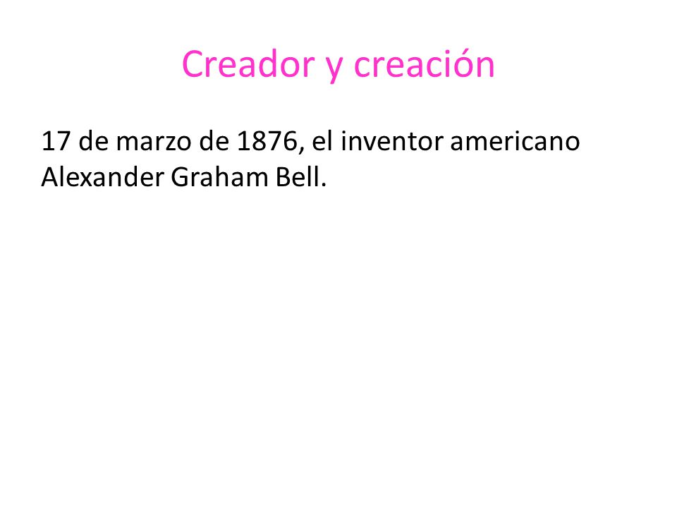 Creador y creación 17 de marzo de 1876, el inventor americano Alexander Graham Bell.