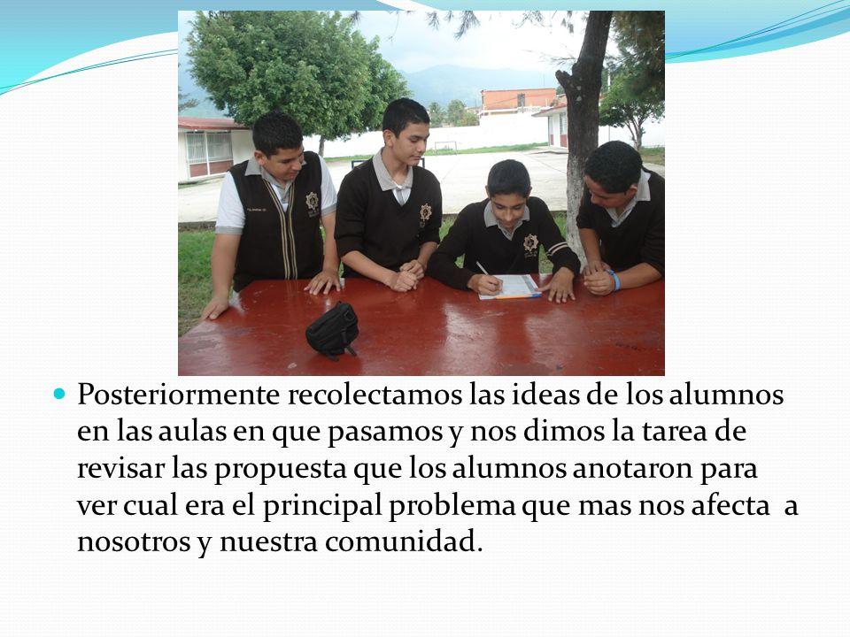Posteriormente recolectamos las ideas de los alumnos en las aulas en que pasamos y nos dimos la tarea de revisar las propuesta que los alumnos anotaron para ver cual era el principal problema que mas nos afecta a nosotros y nuestra comunidad.