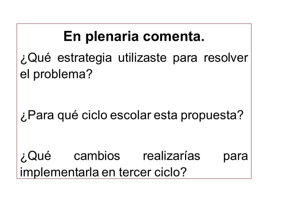En plenaria comenta. ¿Qué estrategia utilizaste para resolver el problema ¿Para qué ciclo escolar esta propuesta