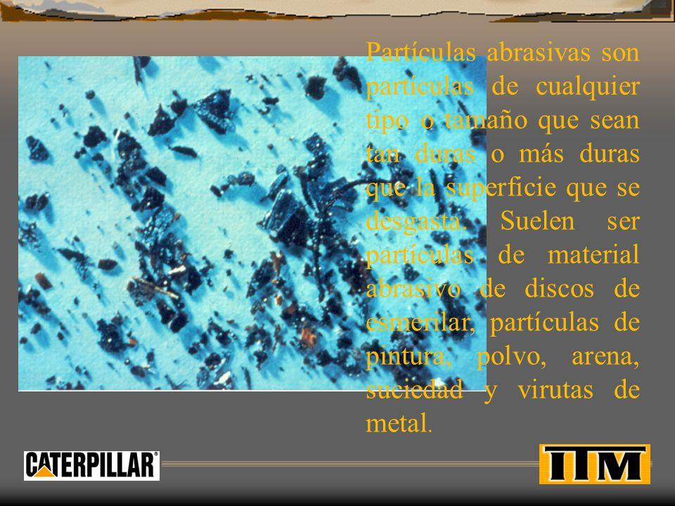 Partículas abrasivas son partículas de cualquier tipo o tamaño que sean tan duras o más duras que la superficie que se desgasta.