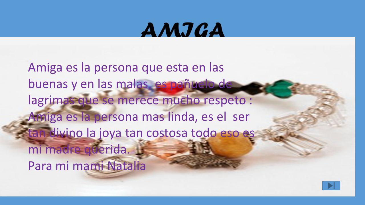 AMIGA Amiga es la persona que esta en las buenas y en las malas, es pañuelo de lagrimas que se merece mucho respeto :