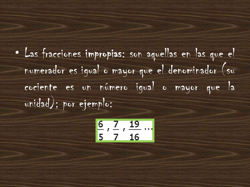 Las fracciones impropias: son aquellas en las que el numerador es igual o mayor que el denominador (su cociente es un número igual o mayor que la unidad); por ejemplo: