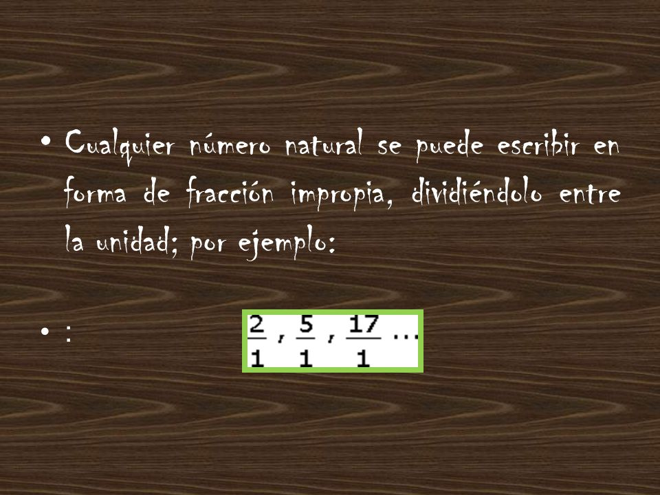 Cualquier número natural se puede escribir en forma de fracción impropia, dividiéndolo entre la unidad; por ejemplo: