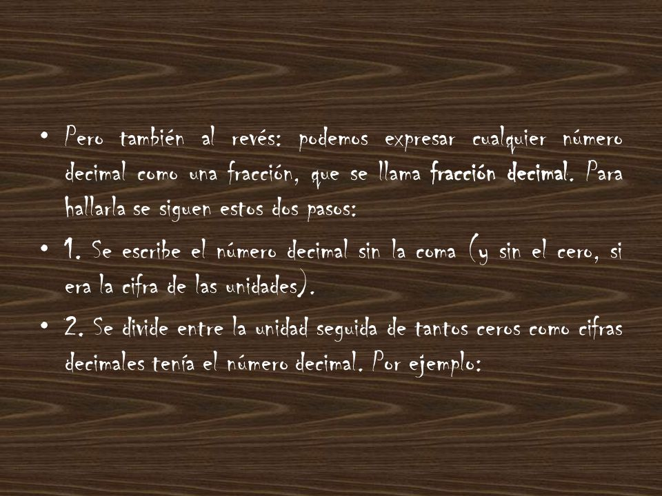 Pero también al revés: podemos expresar cualquier número decimal como una fracción, que se llama fracción decimal. Para hallarla se siguen estos dos pasos:
