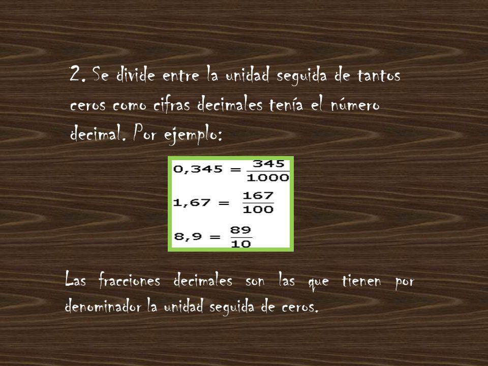 2. Se divide entre la unidad seguida de tantos ceros como cifras decimales tenía el número decimal. Por ejemplo:
