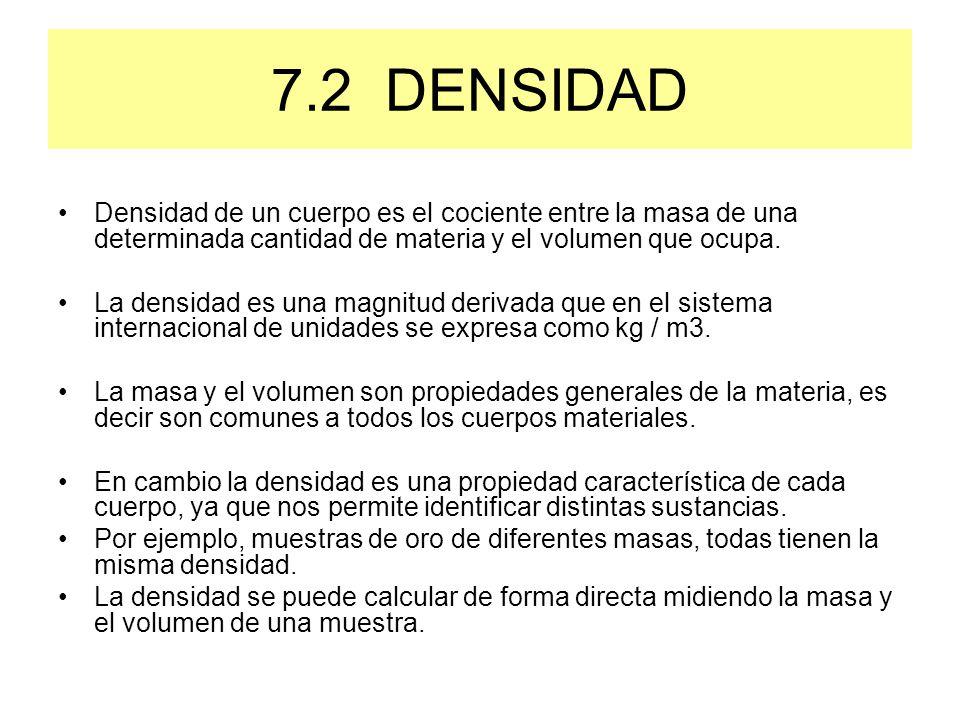 7.2 DENSIDAD Densidad de un cuerpo es el cociente entre la masa de una determinada cantidad de materia y el volumen que ocupa.