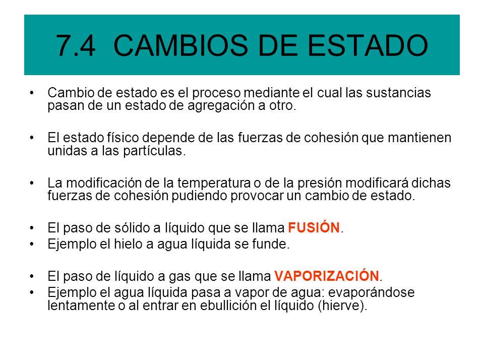 7.4 CAMBIOS DE ESTADO Cambio de estado es el proceso mediante el cual las sustancias pasan de un estado de agregación a otro.