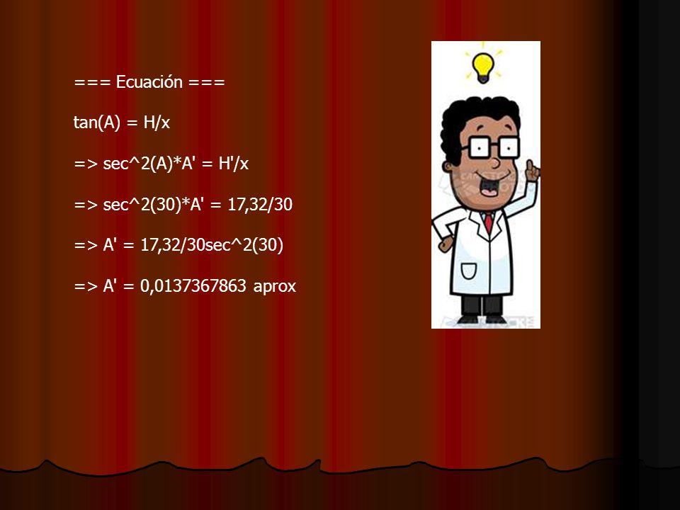 === Ecuación === tan(A) = H/x => sec^2(A)*A = H /x => sec^2(30)*A = 17,32/30 => A = 17,32/30sec^2(30) => A = 0,0137367863 aprox