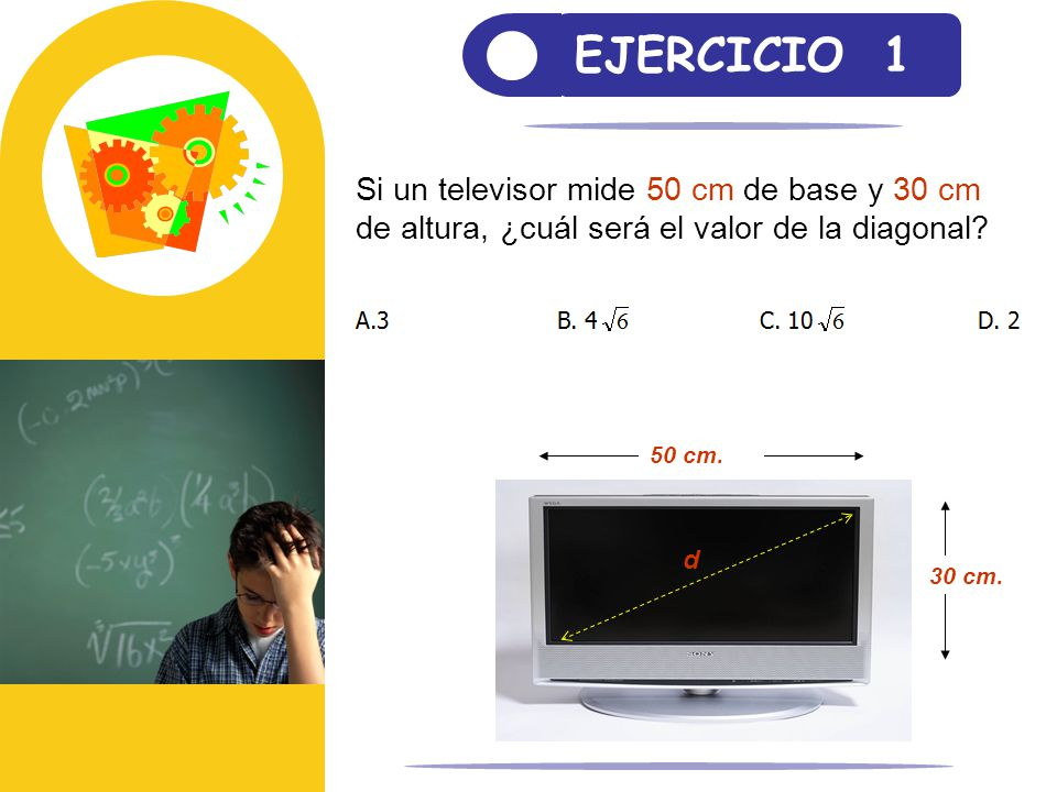 EJERCICIO 1 Si un televisor mide 50 cm de base y 30 cm de altura, ¿cuál será el valor de la diagonal