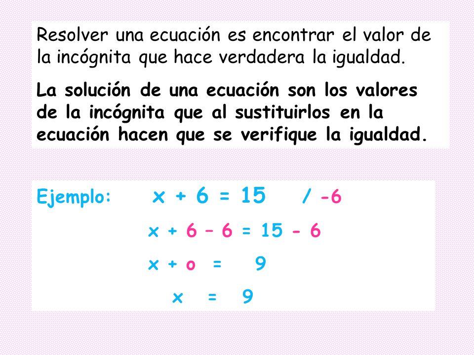 Resolver una ecuación es encontrar el valor de la incógnita que hace verdadera la igualdad.