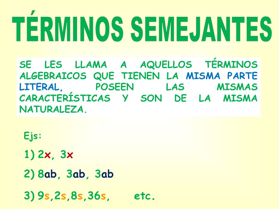 TÉRMINOS SEMEJANTES 2x, 3x 8ab, 3ab, 3ab 9s,2s,8s,36s, etc.