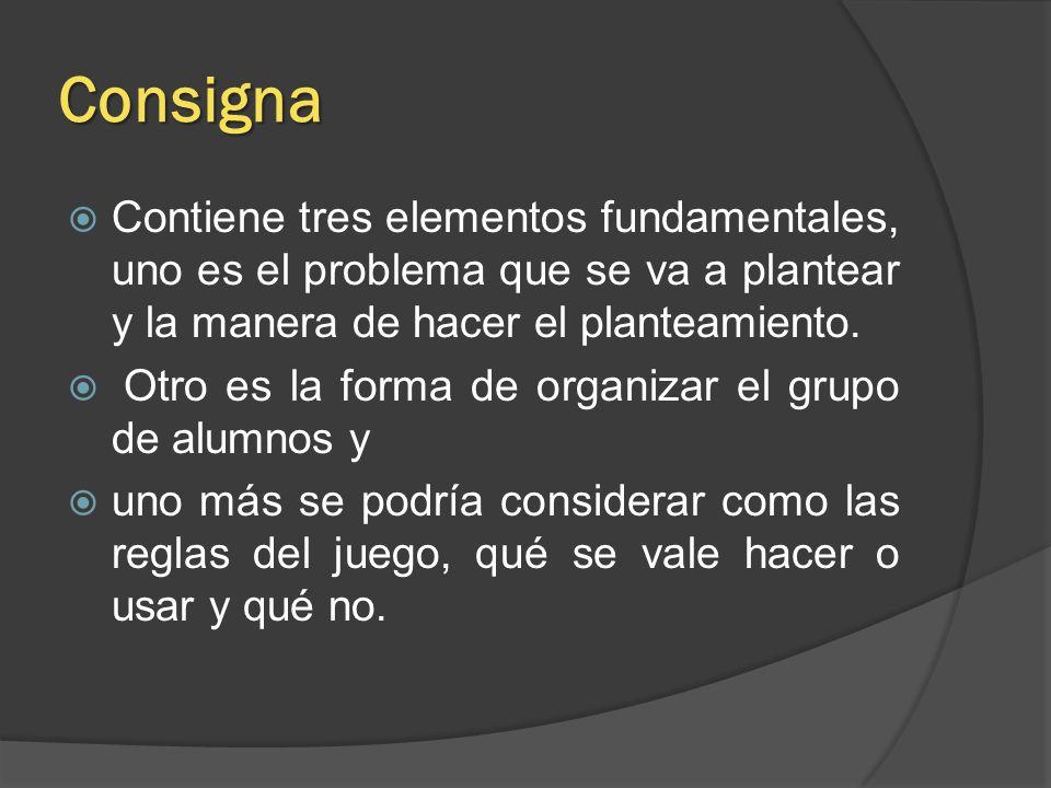 Consigna Contiene tres elementos fundamentales, uno es el problema que se va a plantear y la manera de hacer el planteamiento.