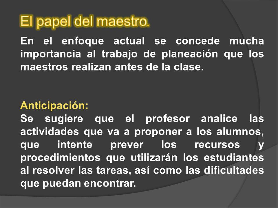 El papel del maestro. En el enfoque actual se concede mucha importancia al trabajo de planeación que los maestros realizan antes de la clase.