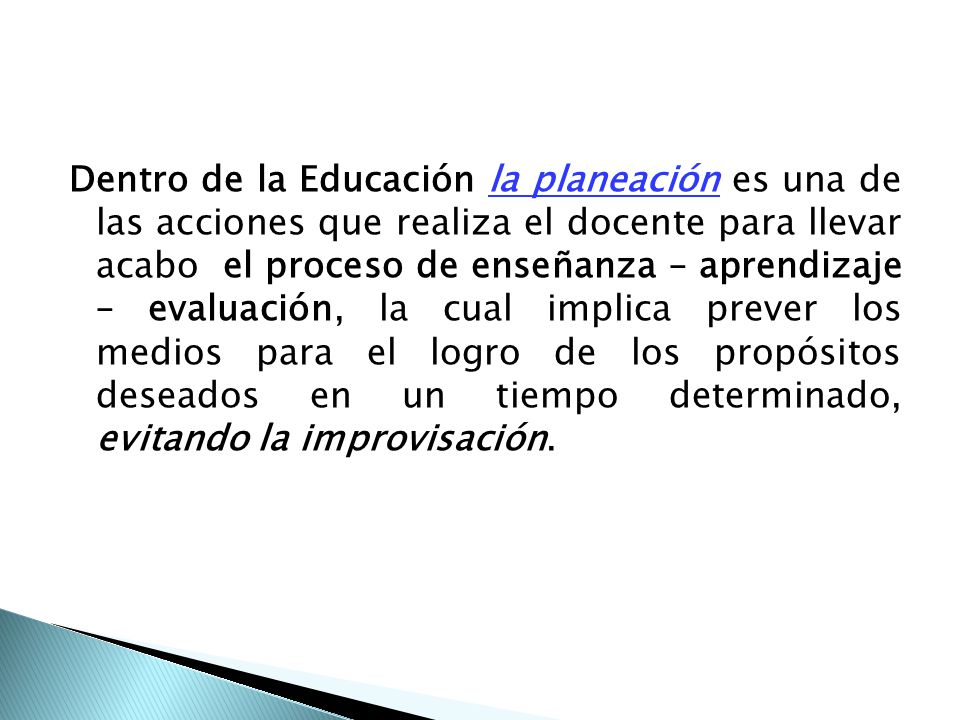 Dentro de la Educación la planeación es una de las acciones que realiza el docente para llevar acabo el proceso de enseñanza – aprendizaje – evaluación, la cual implica prever los medios para el logro de los propósitos deseados en un tiempo determinado, evitando la improvisación.