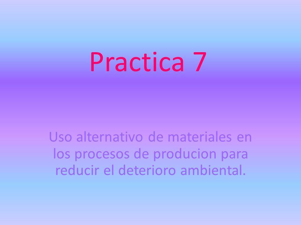 Practica 7 Uso alternativo de materiales en los procesos de producion para reducir el deterioro ambiental.