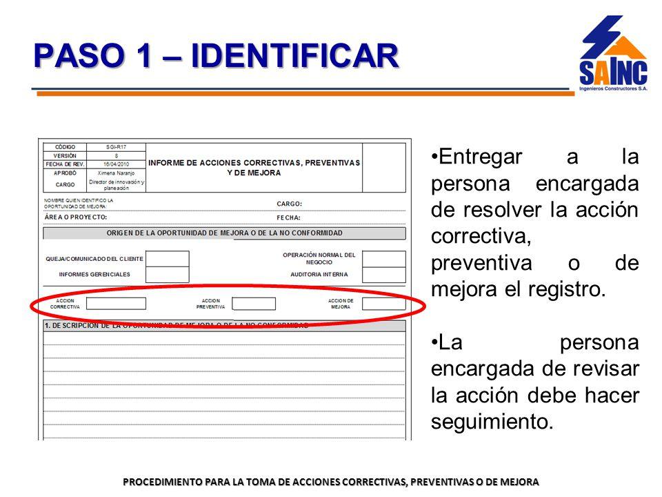 PASO 1 – IDENTIFICAR Entregar a la persona encargada de resolver la acción correctiva, preventiva o de mejora el registro.