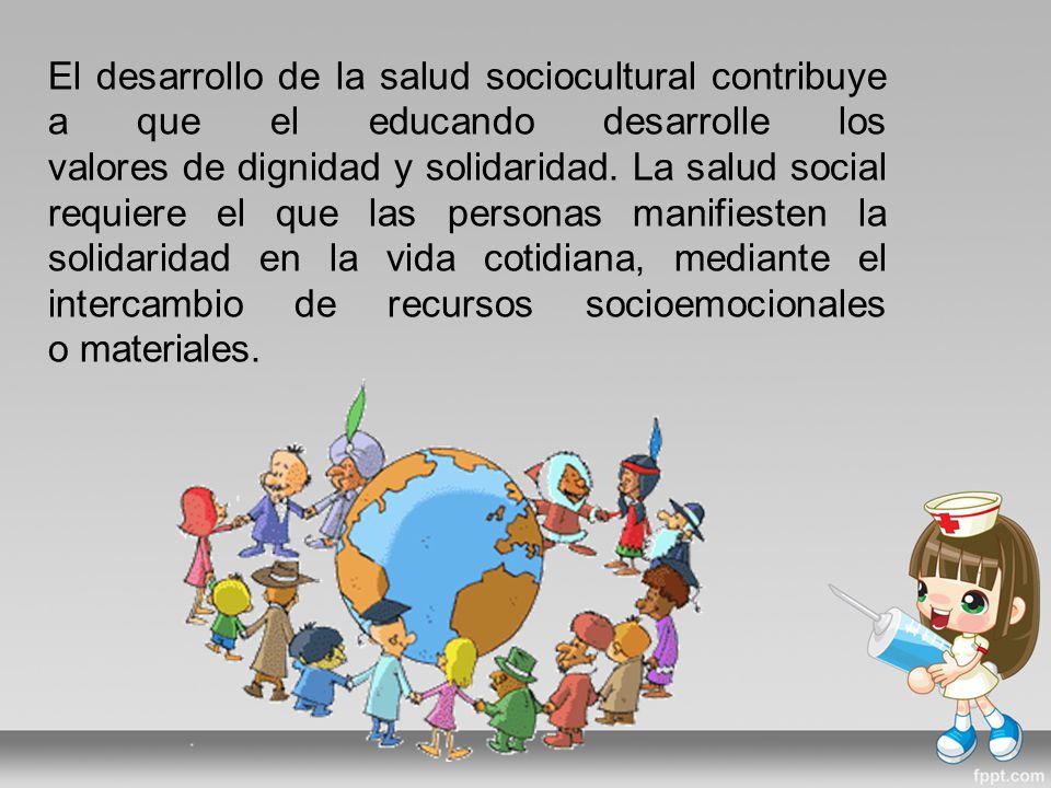 El desarrollo de la salud sociocultural contribuye a que el educando desarrolle los valores de dignidad y solidaridad.