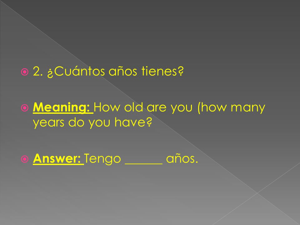 2. ¿Cuántos años tienes. Meaning: How old are you (how many years do you have.