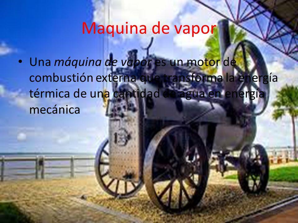 Maquina de vapor Una máquina de vapor es un motor de combustión externa que transforma la energía térmica de una cantidad de agua en energía mecánica.