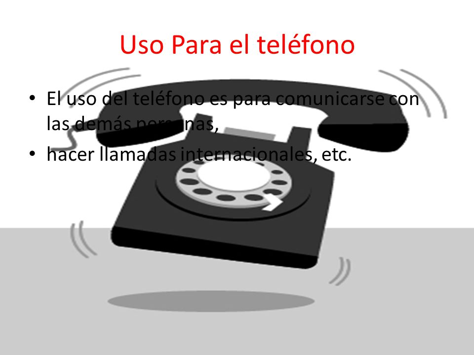 Uso Para el teléfono El uso del teléfono es para comunicarse con las demás personas, hacer llamadas internacionales, etc.