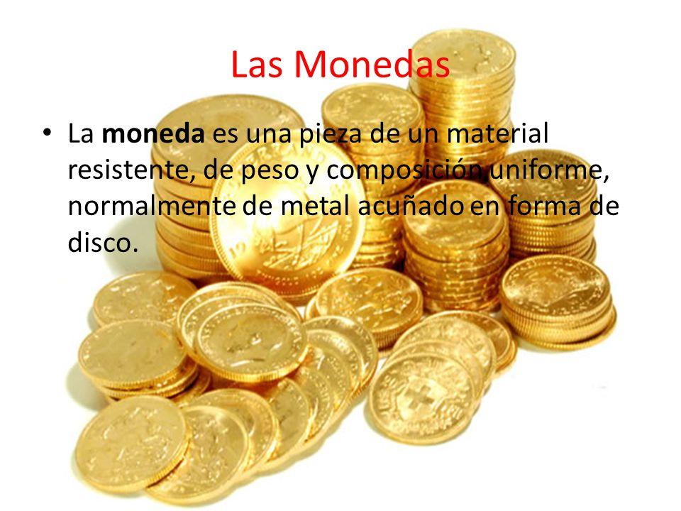 Las Monedas La moneda es una pieza de un material resistente, de peso y composición uniforme, normalmente de metal acuñado en forma de disco.