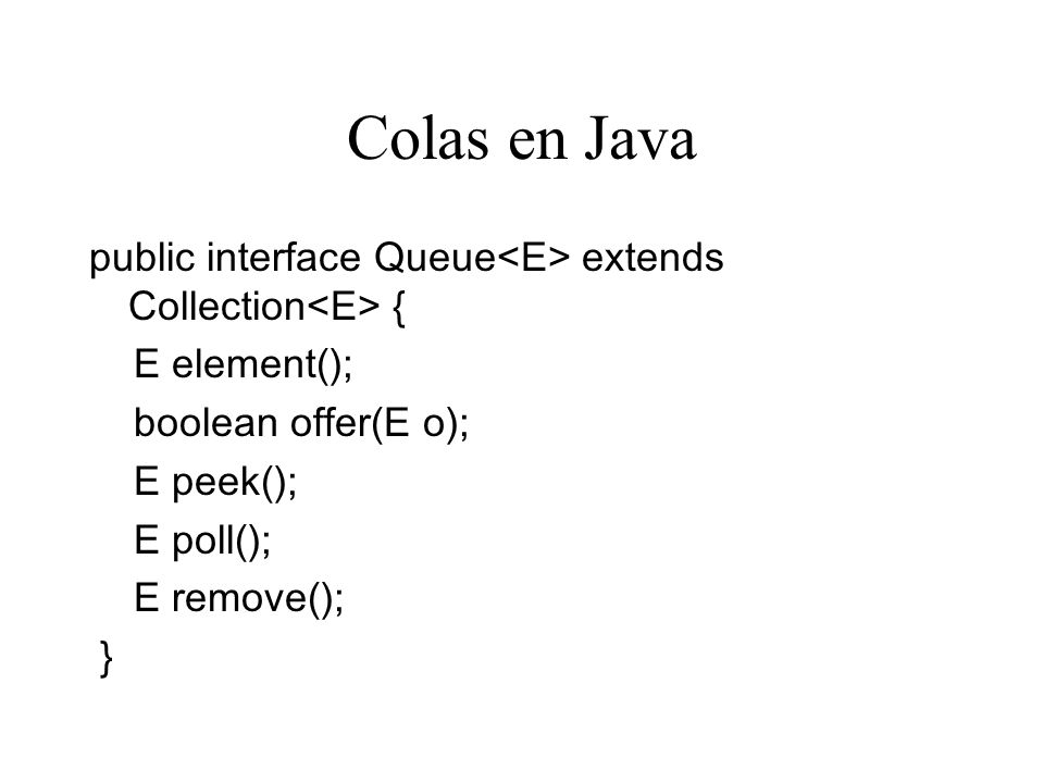 Colas en Java public interface Queue<E> extends Collection<E> { E element(); boolean offer(E o); E peek();