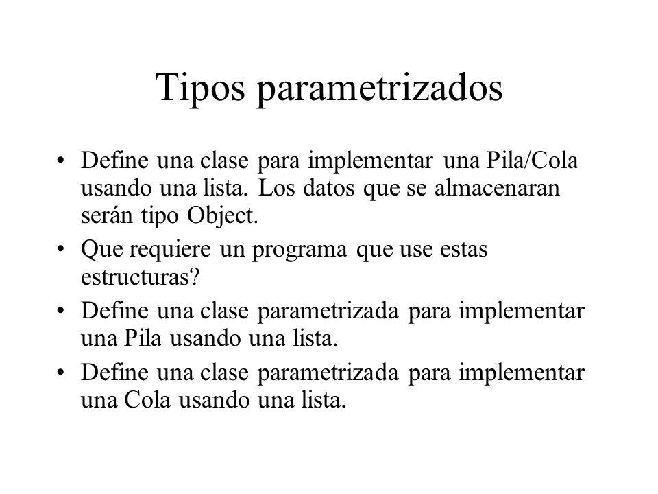 Tipos parametrizados Define una clase para implementar una Pila/Cola usando una lista. Los datos que se almacenaran serán tipo Object.