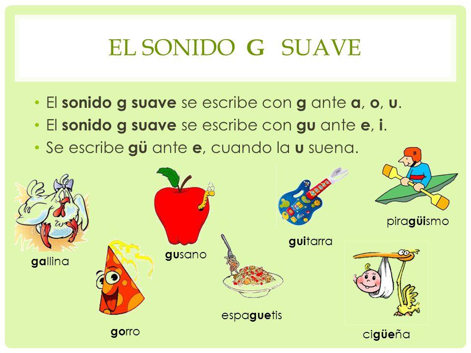 El sonido g suave El sonido g suave se escribe con g ante a, o, u.