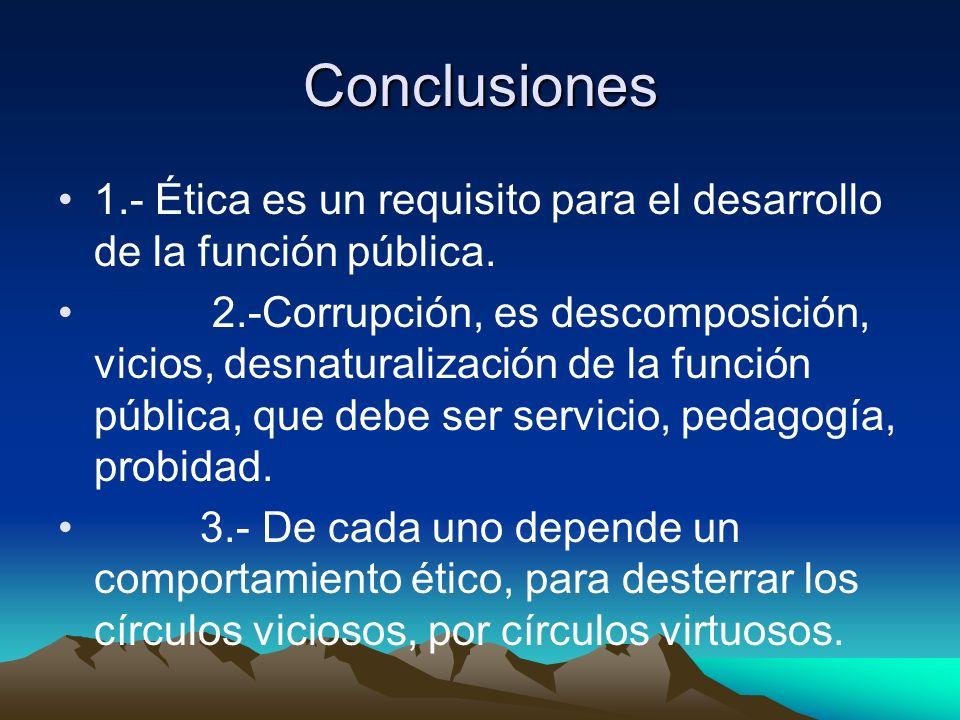 Conclusiones 1.- Ética es un requisito para el desarrollo de la función pública.