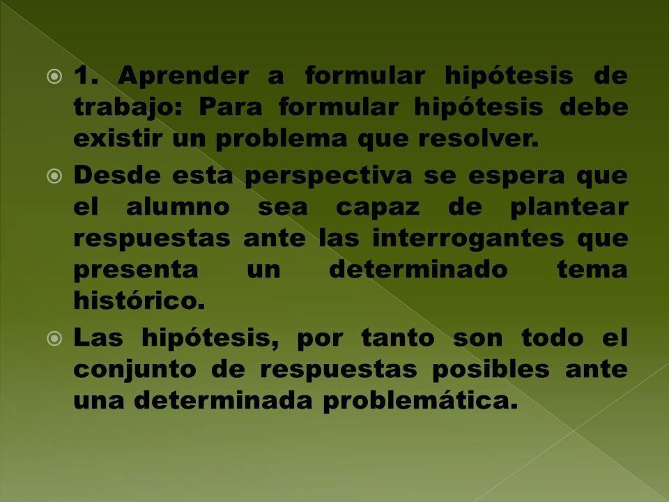 1. Aprender a formular hipótesis de trabajo: Para formular hipótesis debe existir un problema que resolver.