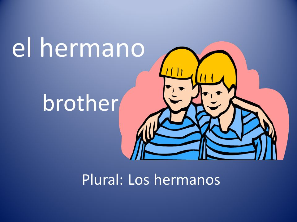 el hermano brother Plural: Los hermanos