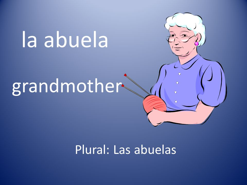 la abuela grandmother Plural: Las abuelas