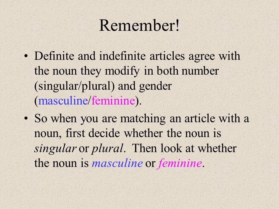 Remember! Definite and indefinite articles agree with the noun they modify in both number (singular/plural) and gender (masculine/feminine).