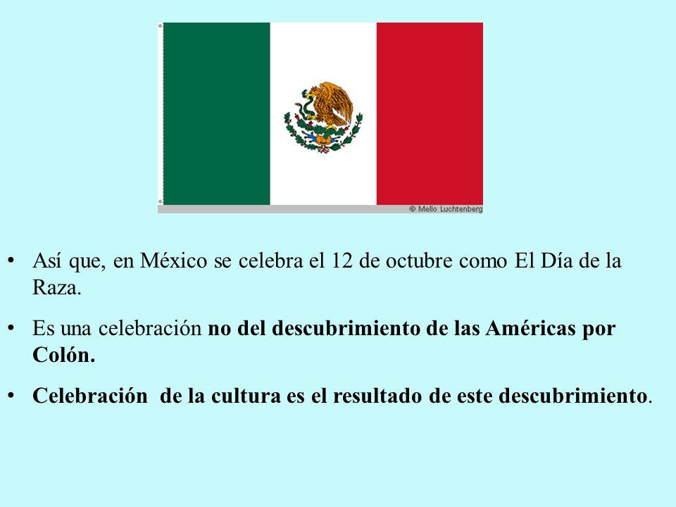 Así que, en México se celebra el 12 de octubre como El Día de la Raza.
