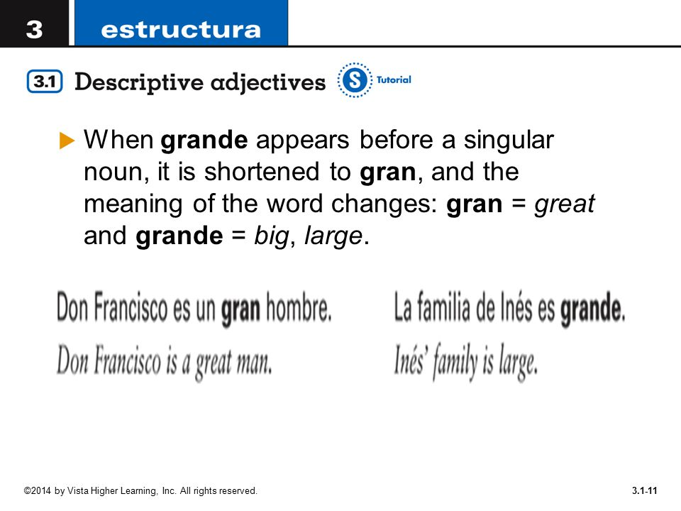 When grande appears before a singular noun, it is shortened to gran, and the meaning of the word changes: gran = great and grande = big, large.