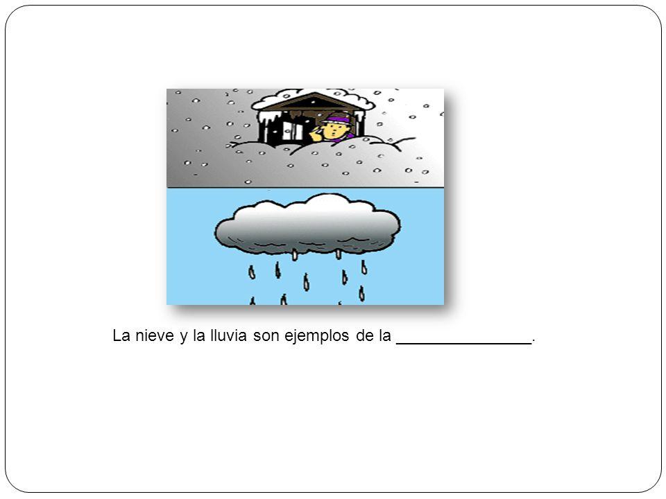 La nieve y la lluvia son ejemplos de la _______________.
