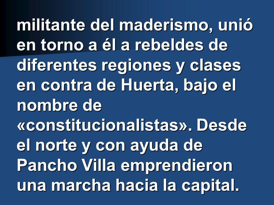 militante del maderismo, unió en torno a él a rebeldes de diferentes regiones y clases en contra de Huerta, bajo el nombre de «constitucionalistas».