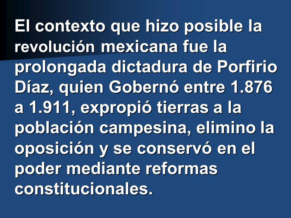 El contexto que hizo posible la revolución mexicana fue la prolongada dictadura de Porfirio Díaz, quien Gobernó entre 1.876 a 1.911, expropió tierras a la población campesina, elimino la oposición y se conservó en el poder mediante reformas constitucionales.