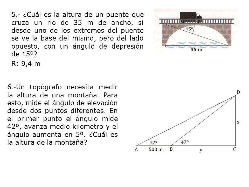 5.- ¿Cuál es la altura de un puente que cruza un rio de 35 m de ancho, si desde uno de los extremos del puente se ve la base del mismo, pero del lado opuesto, con un ángulo de depresión de 15º R: 9,4 m
