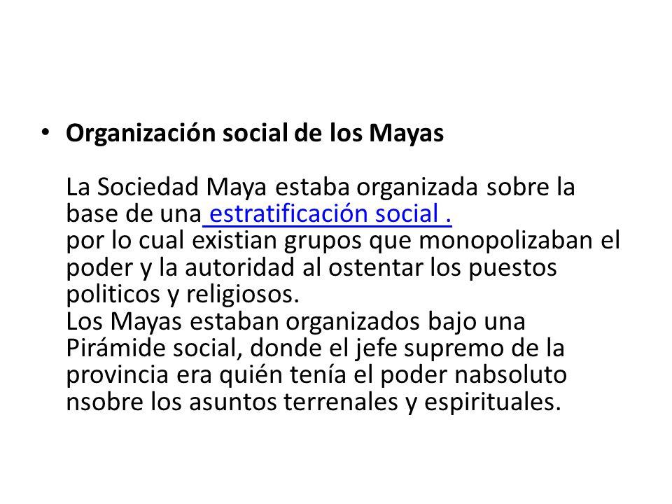 Organización social de los Mayas La Sociedad Maya estaba organizada sobre la base de una estratificación social .