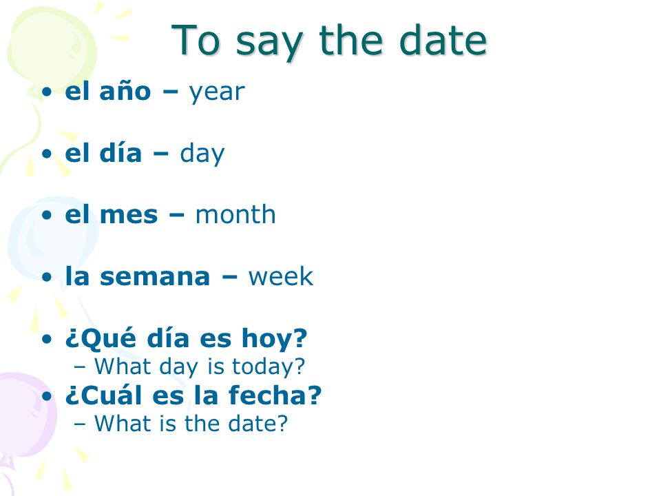 To say the date el año – year el día – day el mes – month