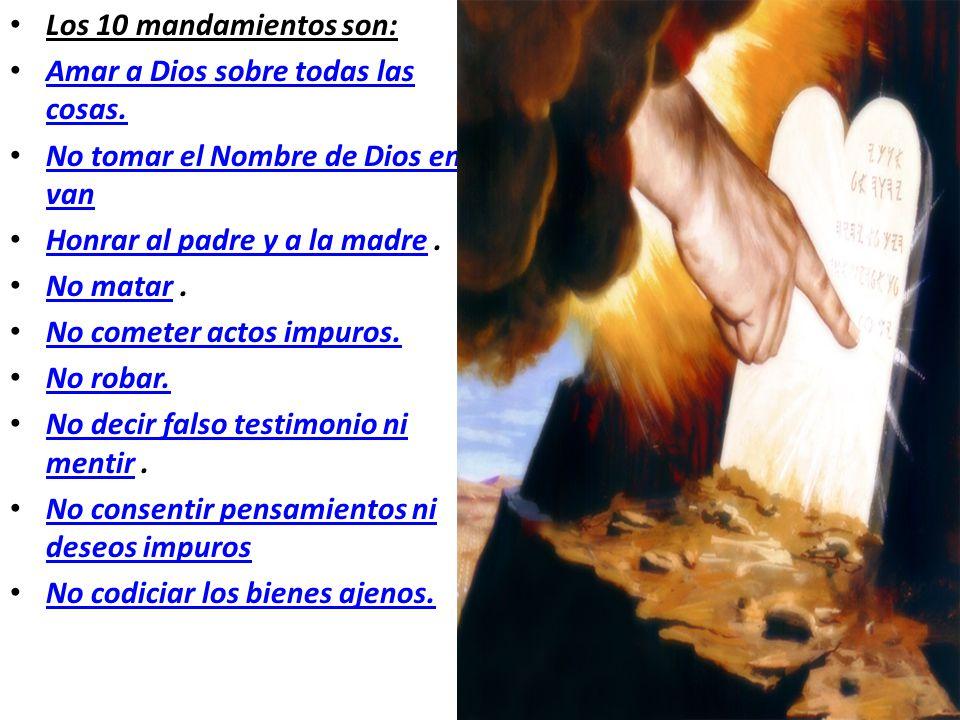 Los 10 mandamientos son: Amar a Dios sobre todas las cosas. No tomar el Nombre de Dios en van. Honrar al padre y a la madre .