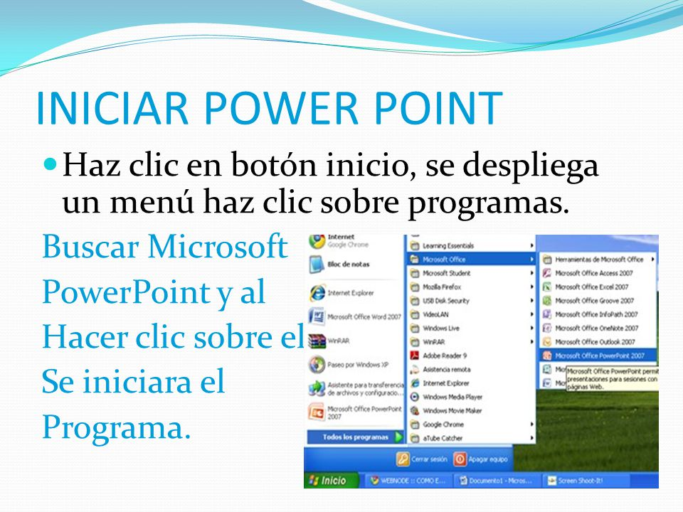 INICIAR POWER POINT Haz clic en botón inicio, se despliega un menú haz clic sobre programas. Buscar Microsoft.