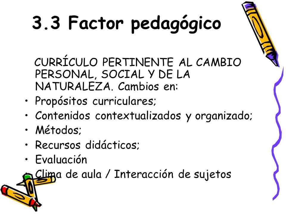 3.3 Factor pedagógico CURRÍCULO PERTINENTE AL CAMBIO PERSONAL, SOCIAL Y DE LA NATURALEZA. Cambios en: