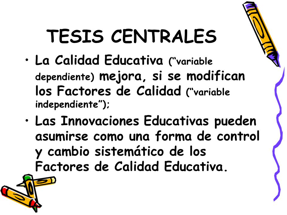 TESIS CENTRALES La Calidad Educativa ( variable dependiente) mejora, si se modifican los Factores de Calidad ( variable independiente );