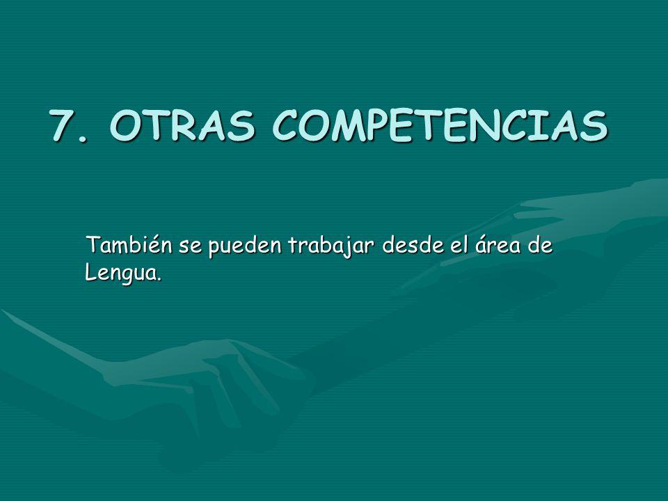 7. OTRAS COMPETENCIAS También se pueden trabajar desde el área de Lengua.